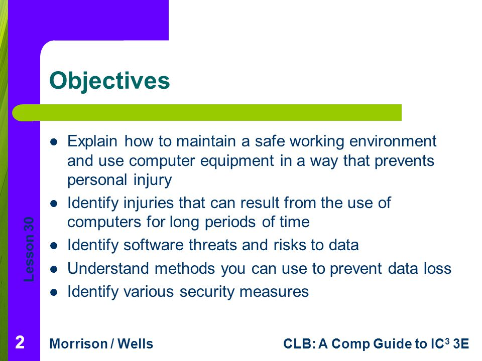 Objectives Explain how to maintain a safe working environment and use computer equipment in a way that prevents personal injury.