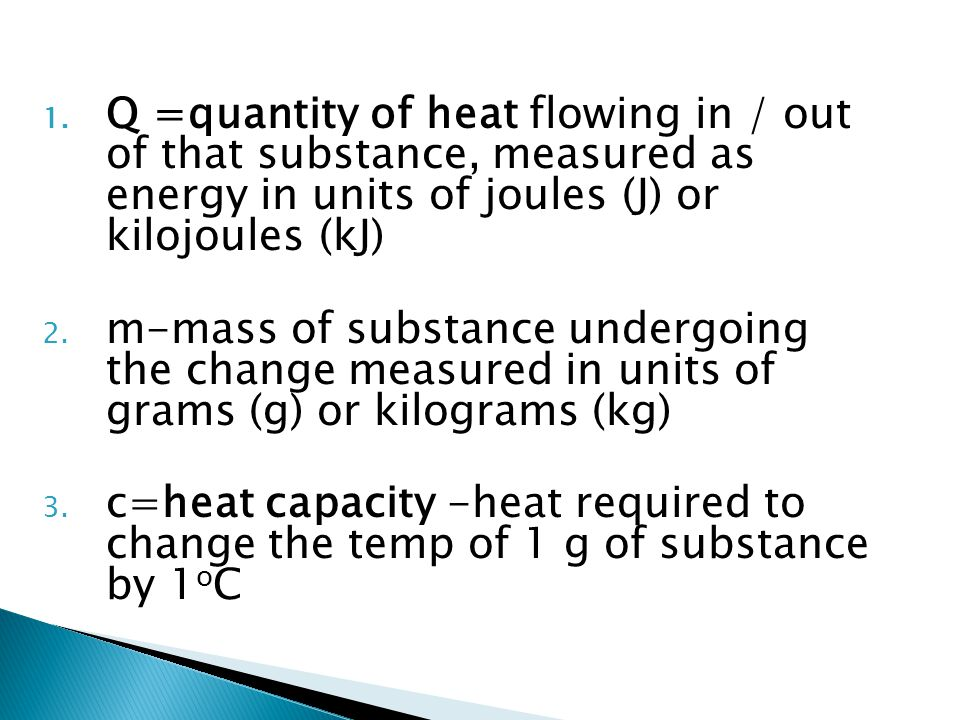 Q =quantity of heat flowing in / out of that substance, measured as energy in units of joules (J) or kilojoules (kJ)