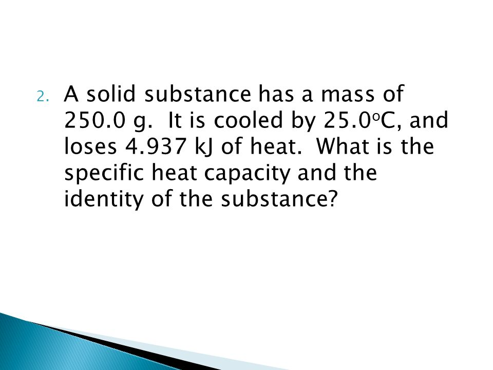 A solid substance has a mass of 250. 0 g. It is cooled by 25