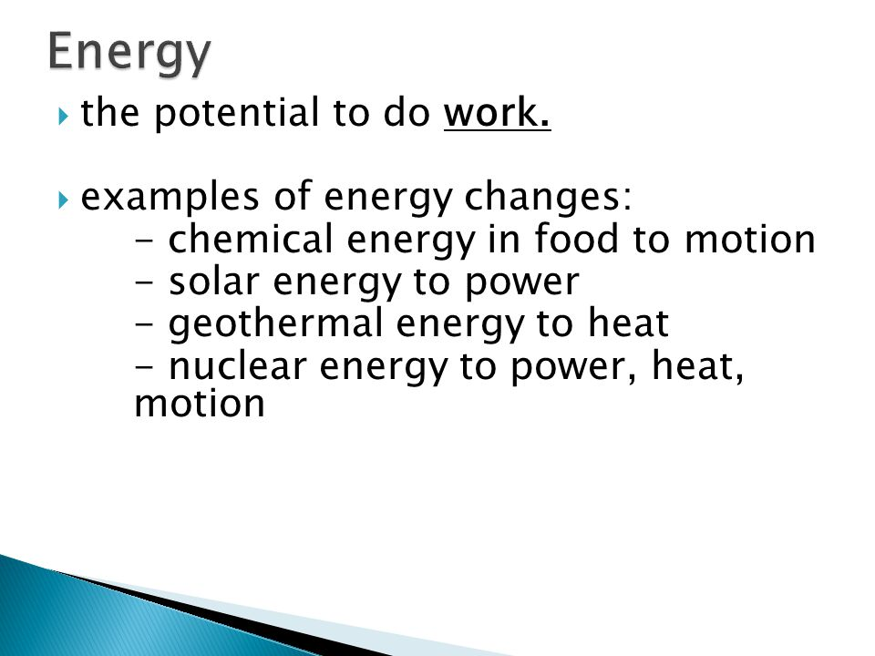 Energy the potential to do work. examples of energy changes: