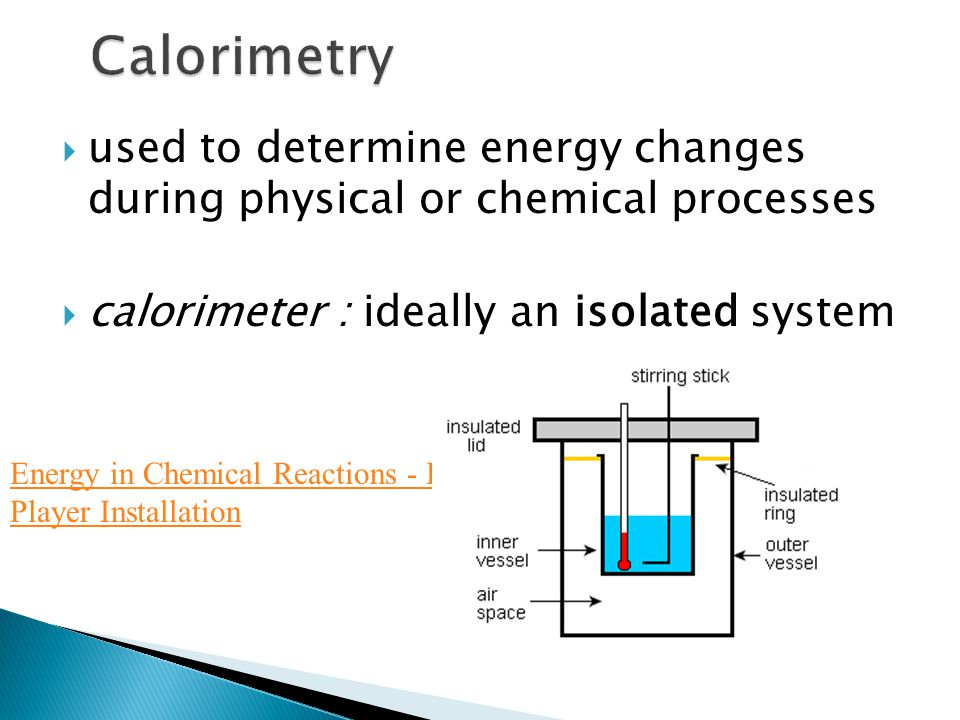 Calorimetry used to determine energy changes during physical or chemical processes. calorimeter : ideally an isolated system.