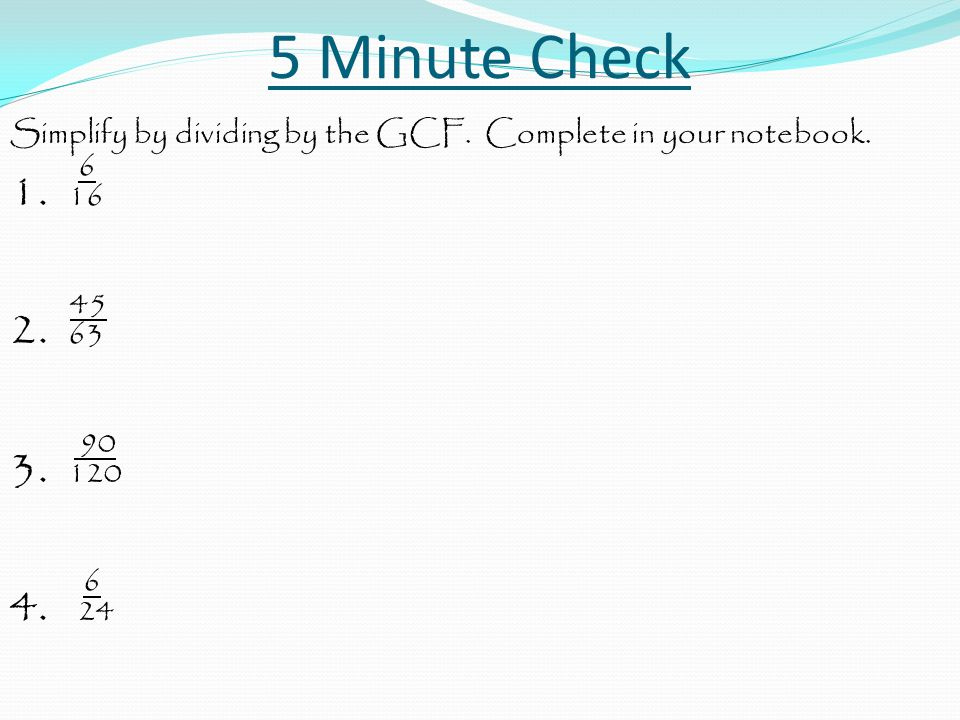 5 Minute Check Simplify by dividing by the GCF. Complete in your notebook. 6. 1. 16. 45. 2. 63.