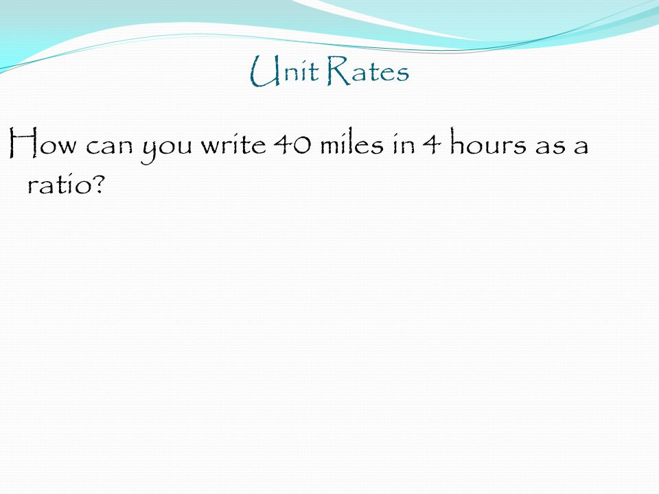 Unit Rates How can you write 40 miles in 4 hours as a ratio