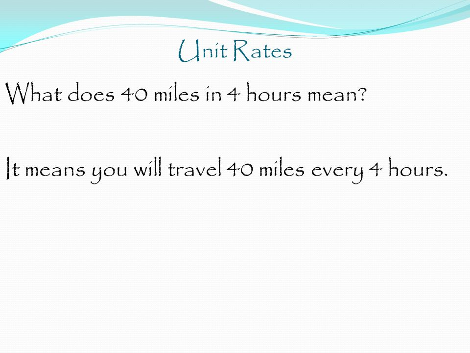 Unit Rates What does 40 miles in 4 hours mean It means you will travel 40 miles every 4 hours.