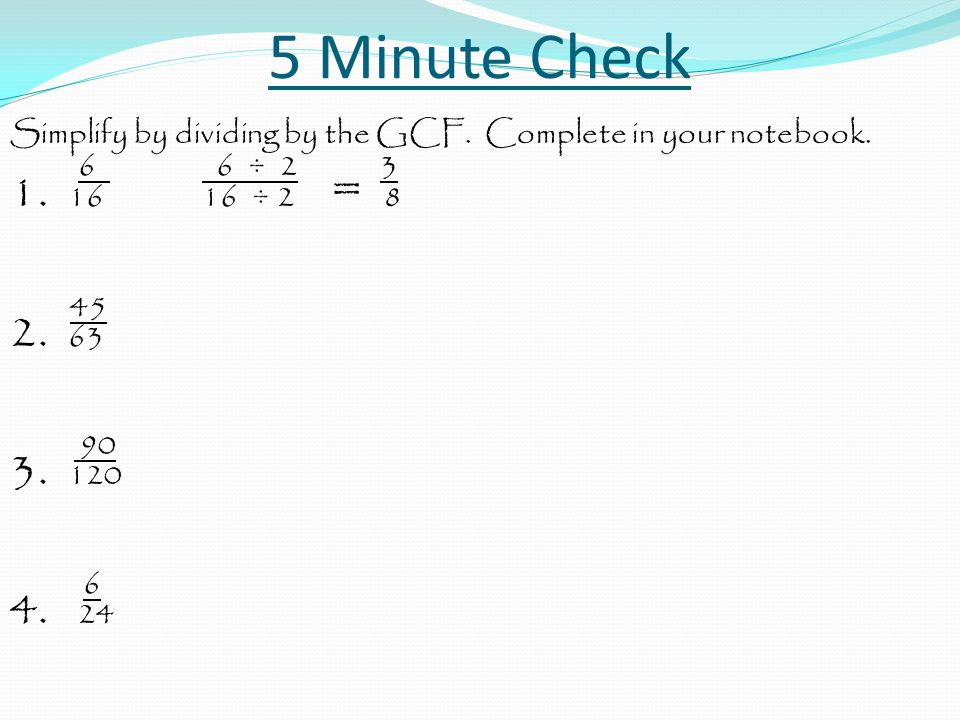 5 Minute Check Simplify by dividing by the GCF. Complete in your notebook. 6 6 ÷ 2 3.
