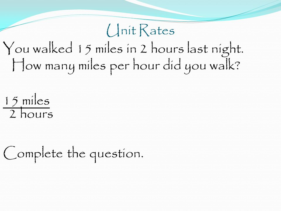 Unit Rates You walked 15 miles in 2 hours last night.