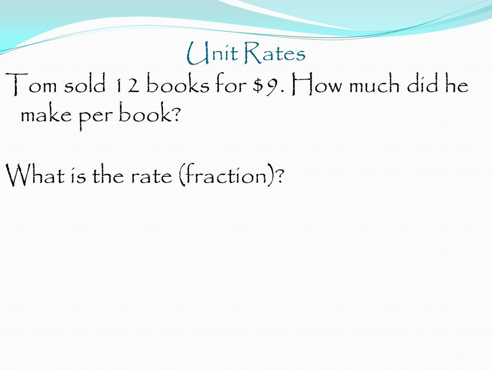 Unit Rates Tom sold 12 books for $9. How much did he make per book What is the rate (fraction)