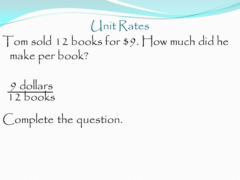 Unit Rates Tom sold 12 books for $9. How much did he make per book.