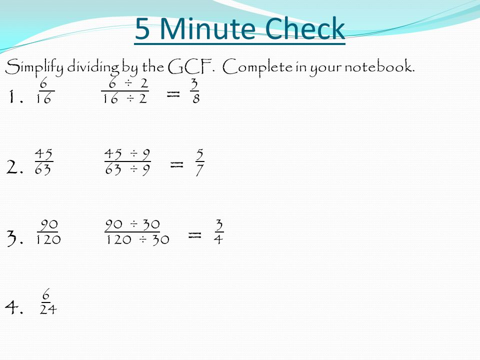 5 Minute Check Simplify dividing by the GCF. Complete in your notebook. 6 6 ÷ 2 3.