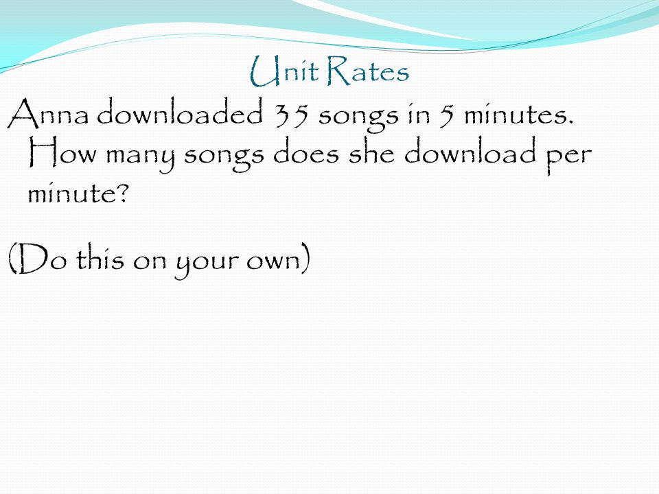 Unit Rates Anna downloaded 35 songs in 5 minutes. How many songs does she download per minute.