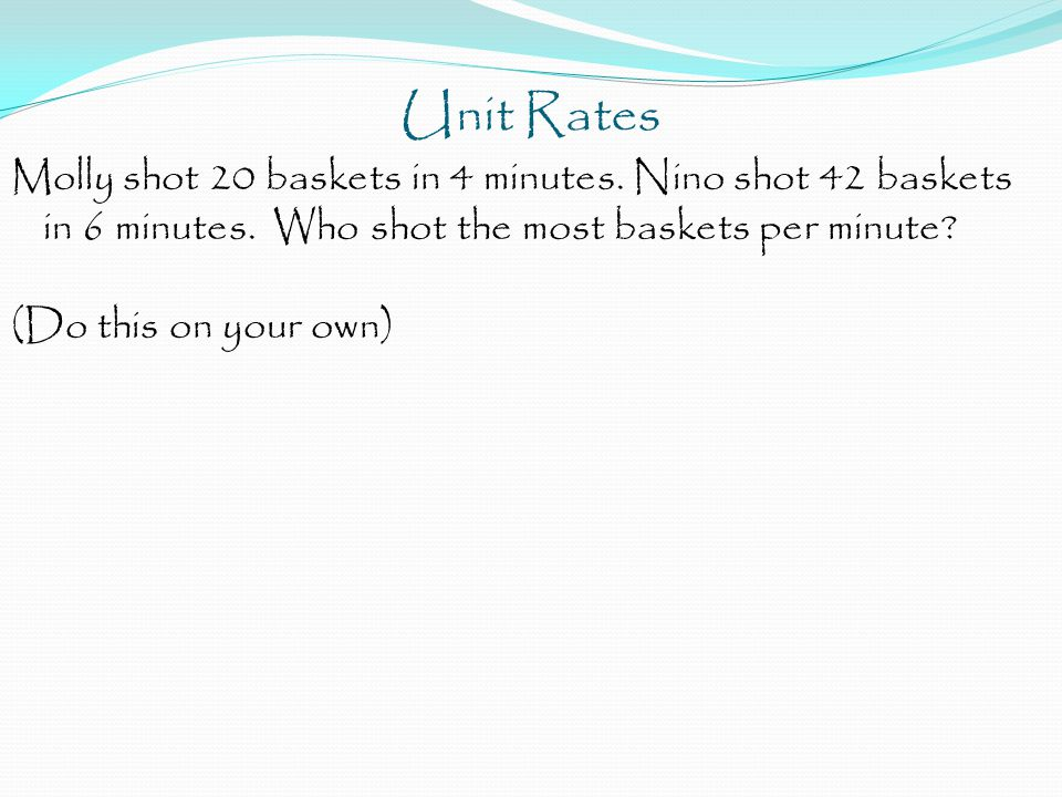Unit Rates Molly shot 20 baskets in 4 minutes. Nino shot 42 baskets in 6 minutes.