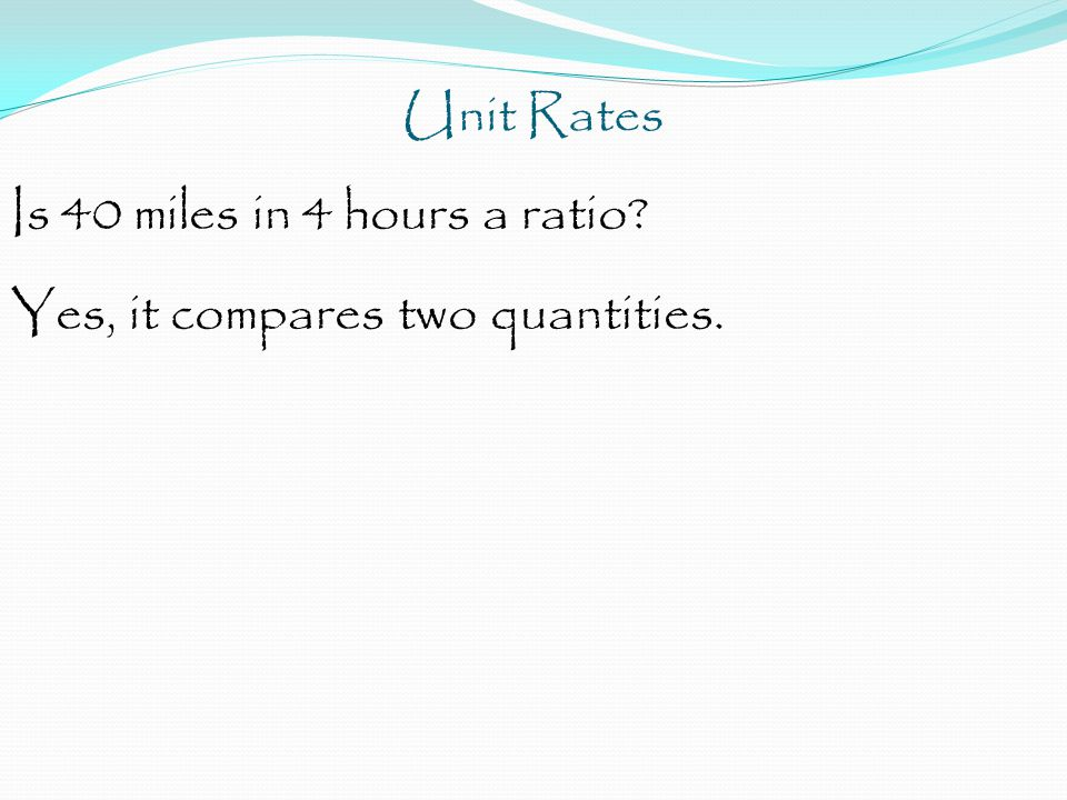 Unit Rates Is 40 miles in 4 hours a ratio Yes, it compares two quantities.