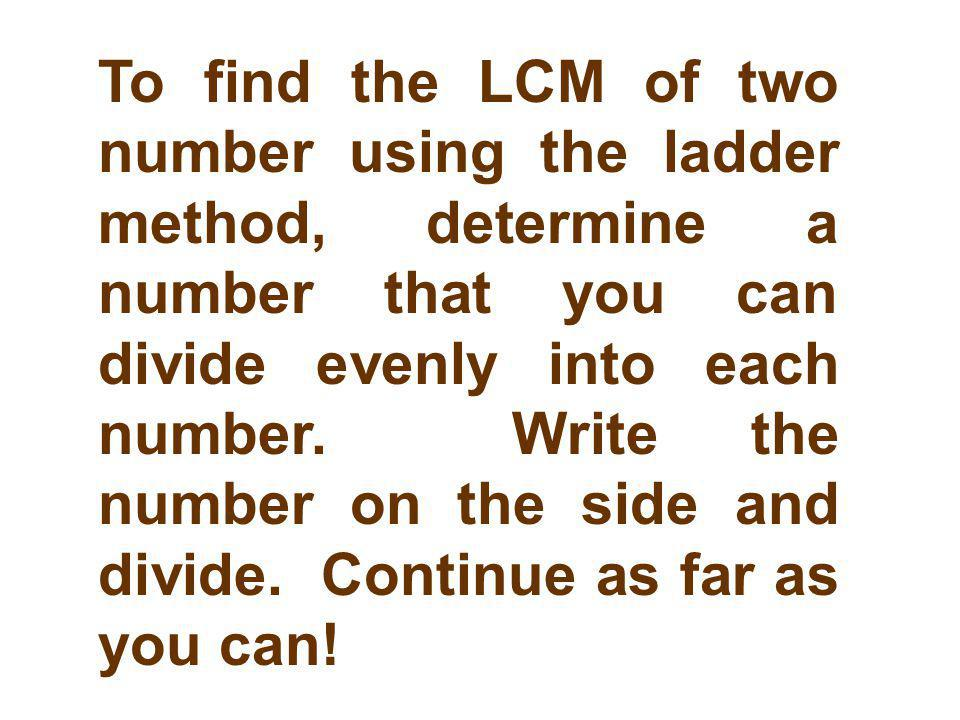 To find the LCM of two number using the ladder method, determine a number that you can divide evenly into each number.
