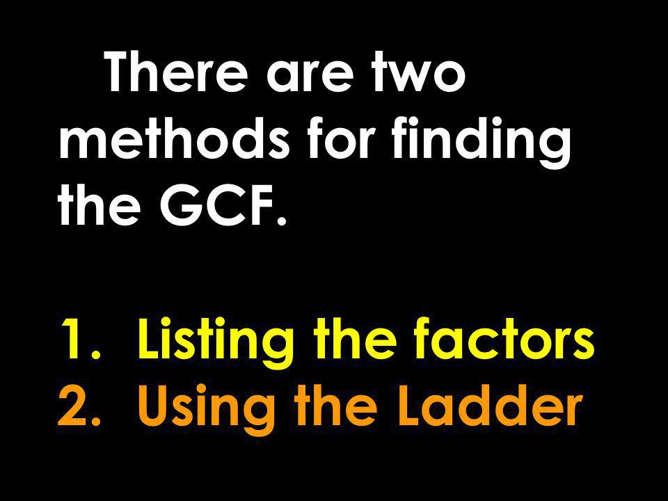 There are two methods for finding the GCF. 1. Listing the factors 2
