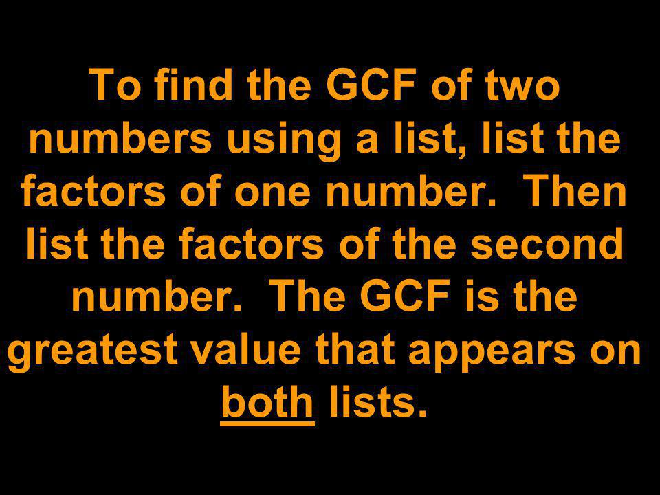 To find the GCF of two numbers using a list, list the factors of one number.