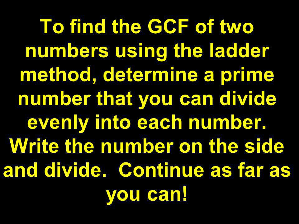 To find the GCF of two numbers using the ladder method, determine a prime number that you can divide evenly into each number.