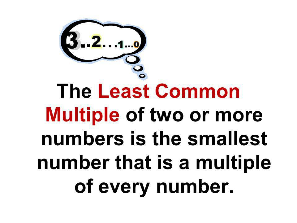 The Least Common Multiple of two or more numbers is the smallest number that is a multiple of every number.