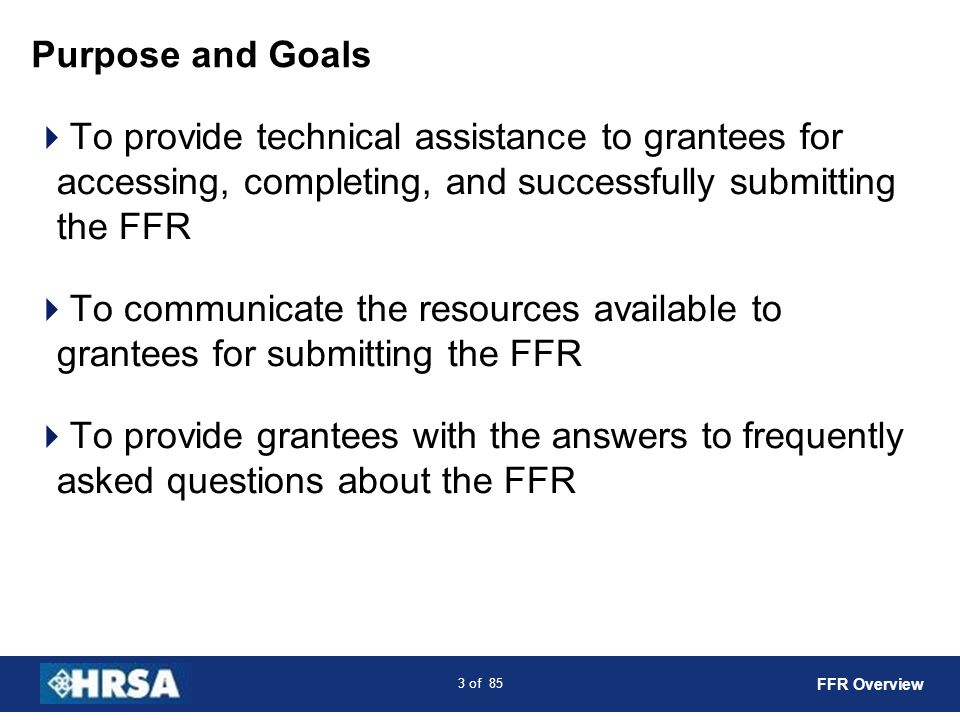 Purpose and Goals To provide technical assistance to grantees for accessing, completing, and successfully submitting the FFR.