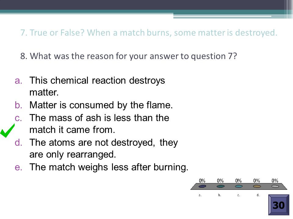 7. True or False. When a match burns, some matter is destroyed. 8