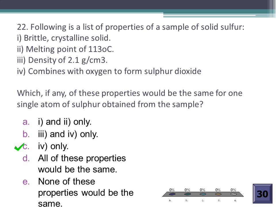22. Following is a list of properties of a sample of solid sulfur: i) Brittle, crystalline solid. ii) Melting point of 113oC. iii) Density of 2.1 g/cm3. iv) Combines with oxygen to form sulphur dioxide Which, if any, of these properties would be the same for one single atom of sulphur obtained from the sample