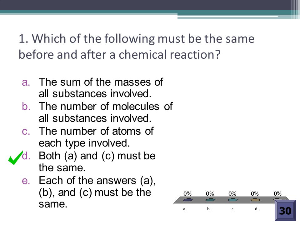 1. Which of the following must be the same before and after a chemical reaction