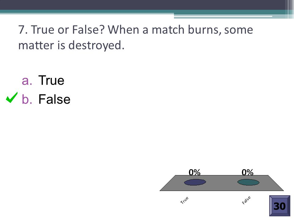 7. True or False When a match burns, some matter is destroyed.