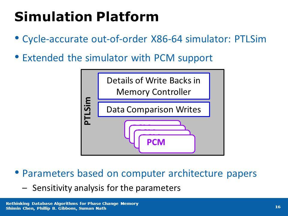 Simulation Platform Cycle-accurate out-of-order X86-64 simulator: PTLSim. Extended the simulator with PCM support.