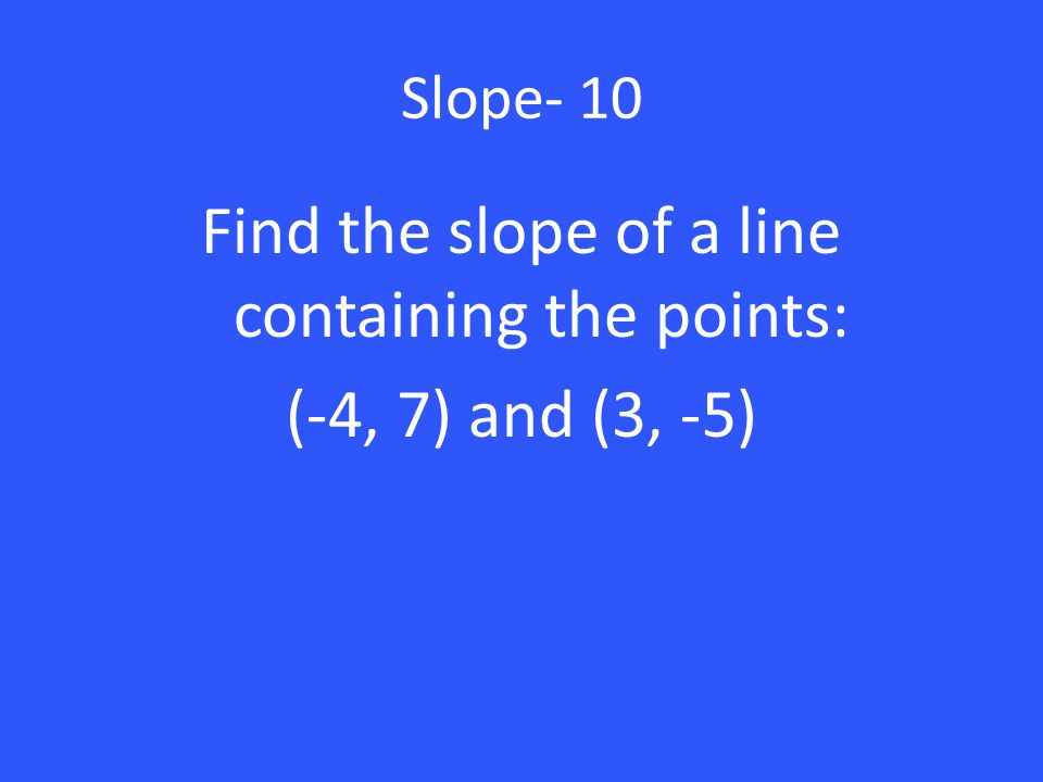 Find the slope of a line containing the points: (-4, 7) and (3, -5)