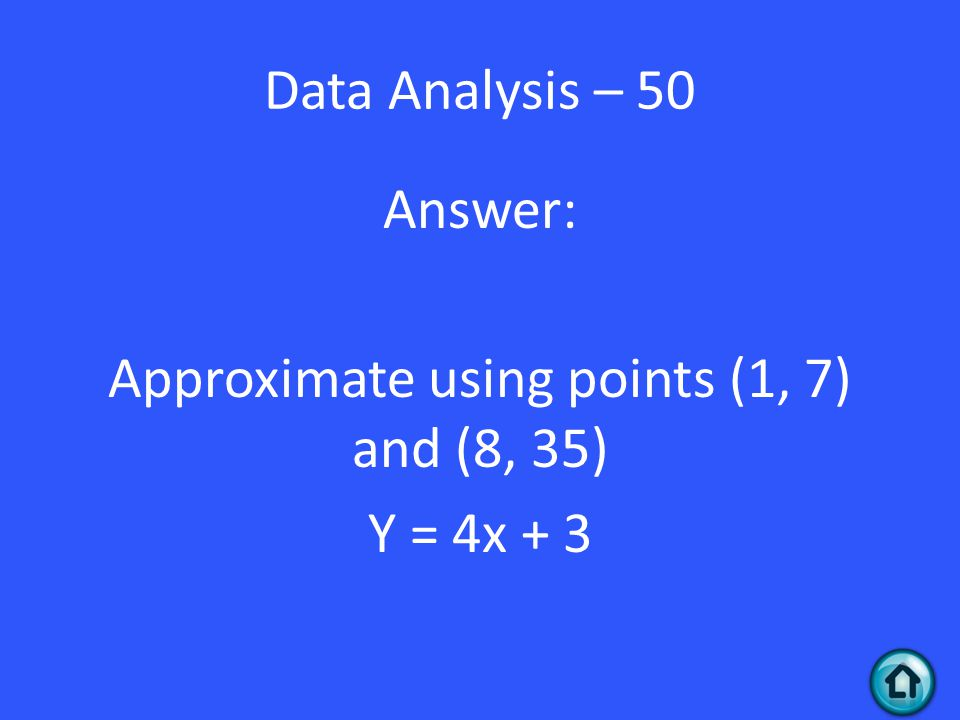 Answer: Approximate using points (1, 7) and (8, 35) Y = 4x + 3