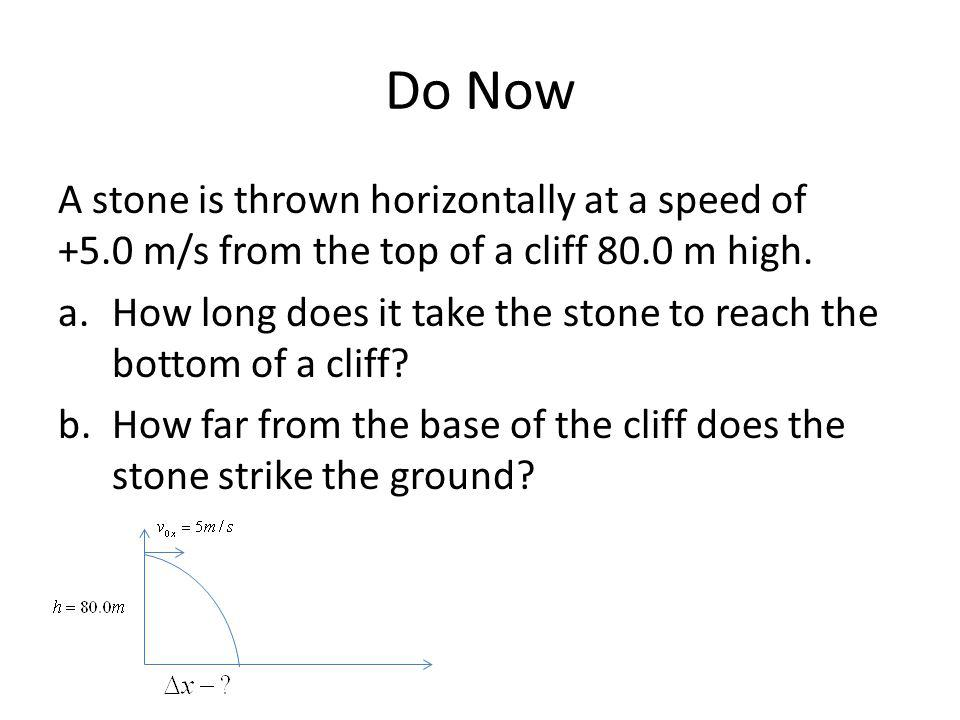 Do Now A stone is thrown horizontally at a speed of +5.0 m/s from the top of a cliff 80.0 m high.