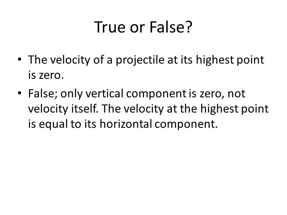 True or False The velocity of a projectile at its highest point is zero.