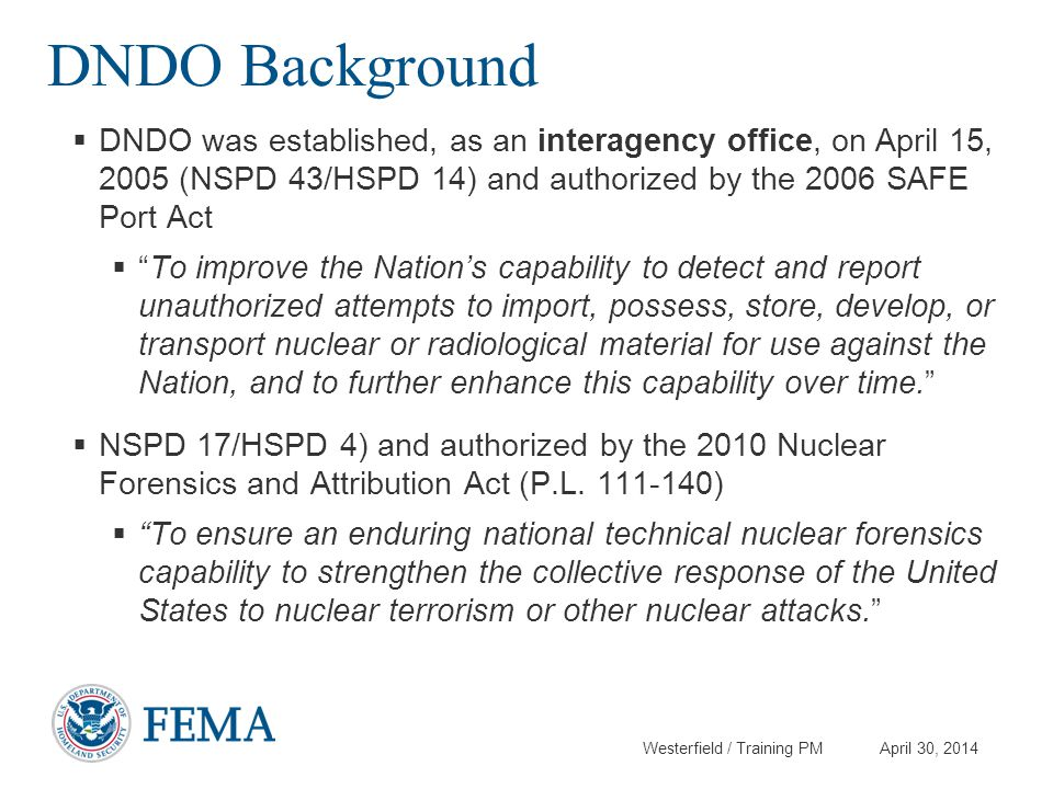 DNDO Background DNDO was established, as an interagency office, on April 15, 2005 (NSPD 43/HSPD 14) and authorized by the 2006 SAFE Port Act.