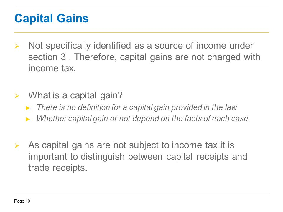 Capital Gains Not specifically identified as a source of income under section 3 . Therefore, capital gains are not charged with income tax.