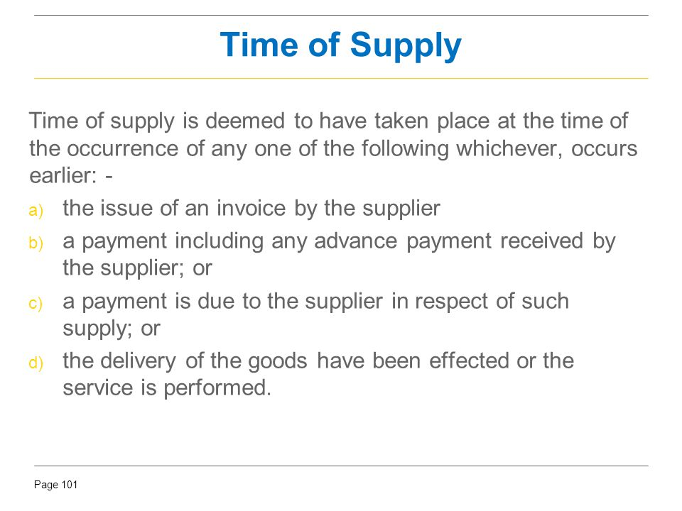 Time of Supply Time of supply is deemed to have taken place at the time of the occurrence of any one of the following whichever, occurs earlier: -