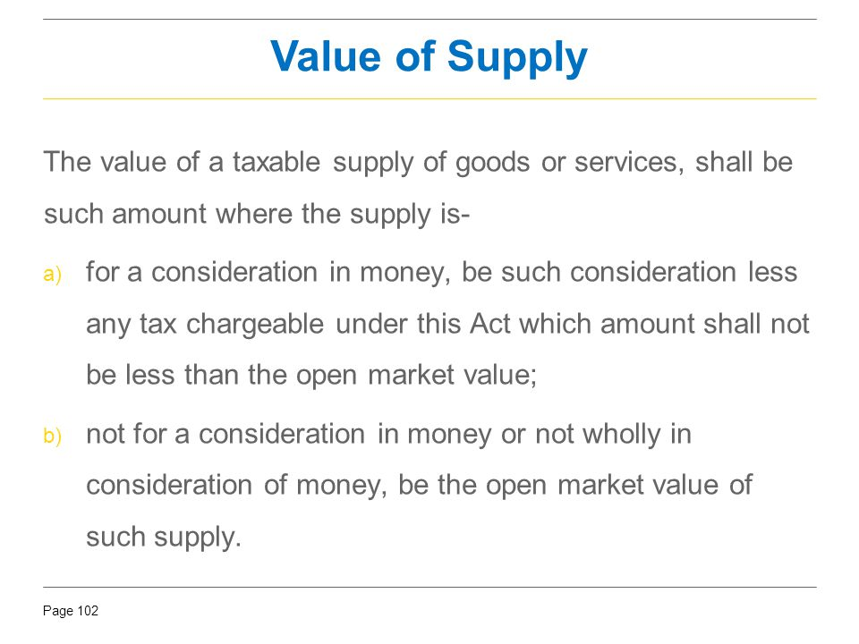 Value of Supply The value of a taxable supply of goods or services, shall be such amount where the supply is-
