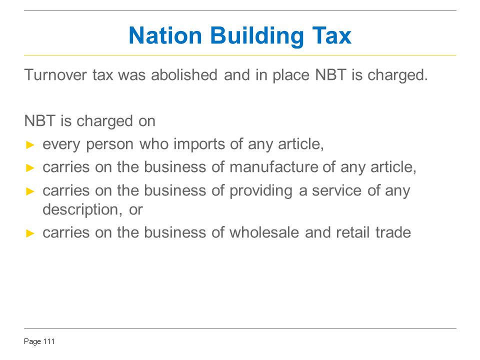 Nation Building Tax Turnover tax was abolished and in place NBT is charged. NBT is charged on. every person who imports of any article,