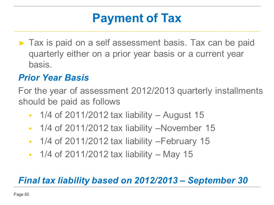 Payment of Tax Tax is paid on a self assessment basis. Tax can be paid quarterly either on a prior year basis or a current year basis.