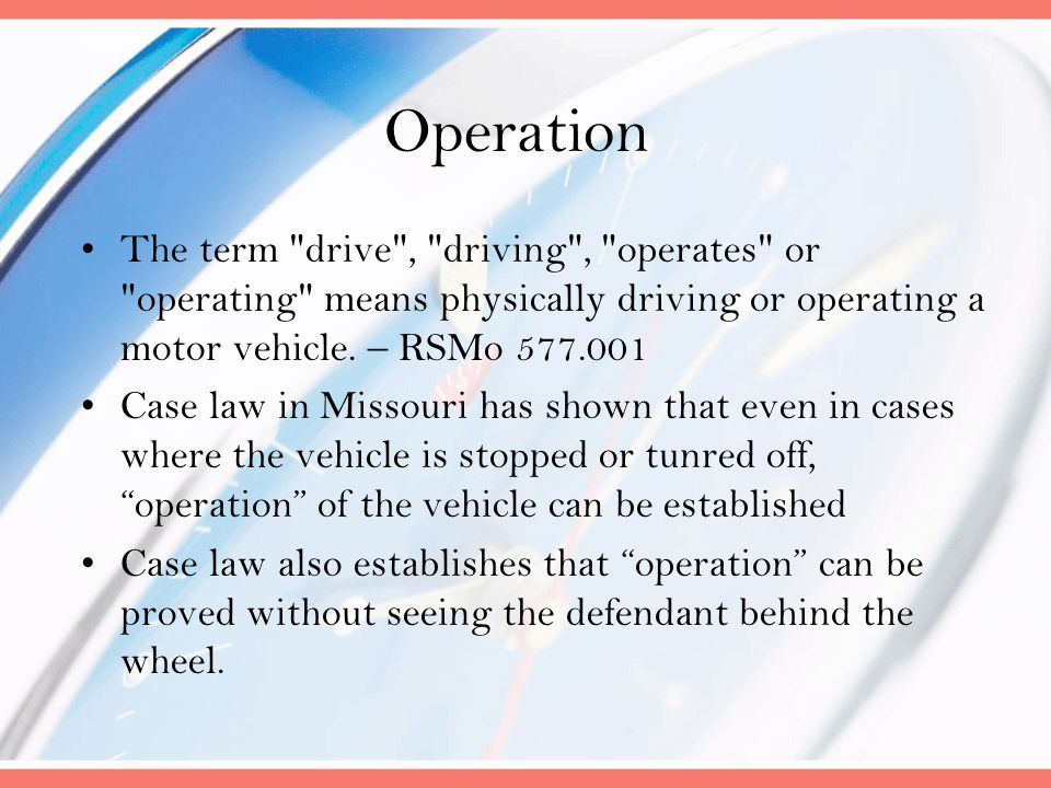 Operation The term drive , driving , operates or operating means physically driving or operating a motor vehicle. – RSMo 577.001.