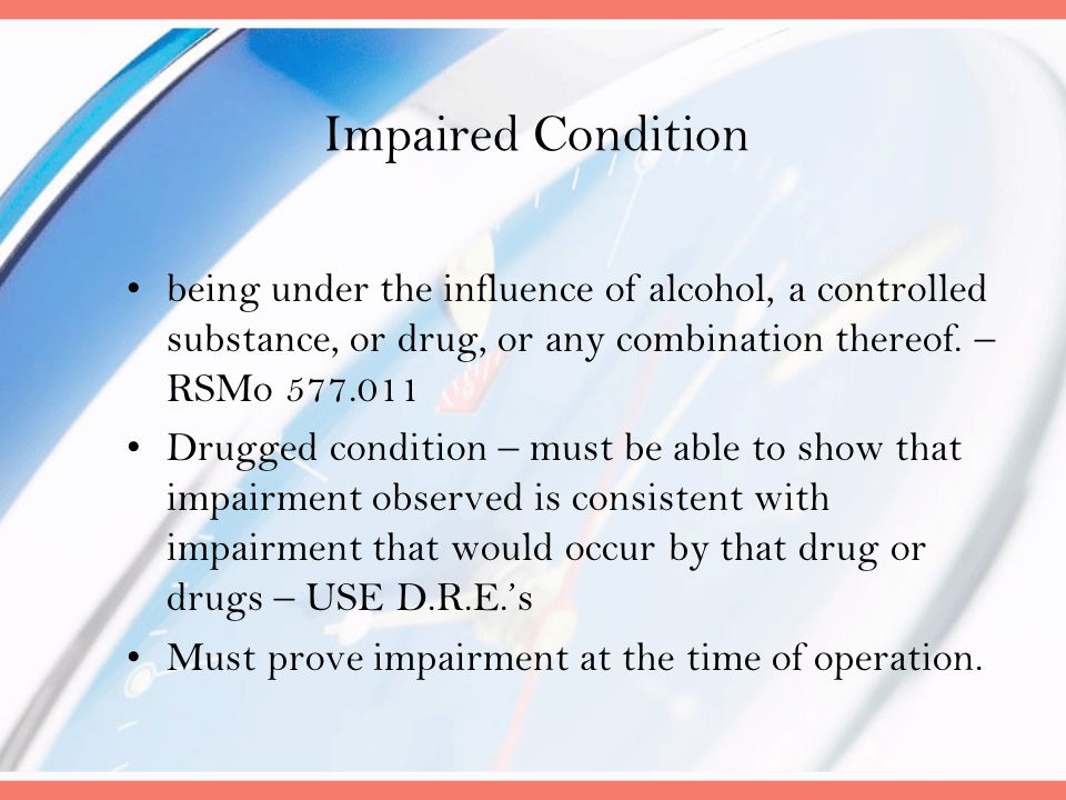 Impaired Condition being under the influence of alcohol, a controlled substance, or drug, or any combination thereof. – RSMo 577.011.