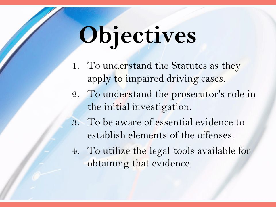 Objectives To understand the Statutes as they apply to impaired driving cases. To understand the prosecutor s role in the initial investigation.