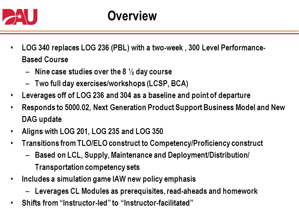 Overview LOG 340 replaces LOG 236 (PBL) with a two-week , 300 Level Performance-Based Course. Nine case studies over the 8 ½ day course.