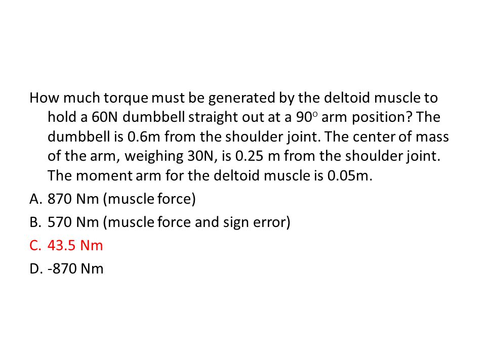 How much torque must be generated by the deltoid muscle to hold a 60N dumbbell straight out at a 90o arm position The dumbbell is 0.6m from the shoulder joint. The center of mass of the arm, weighing 30N, is 0.25 m from the shoulder joint. The moment arm for the deltoid muscle is 0.05m.