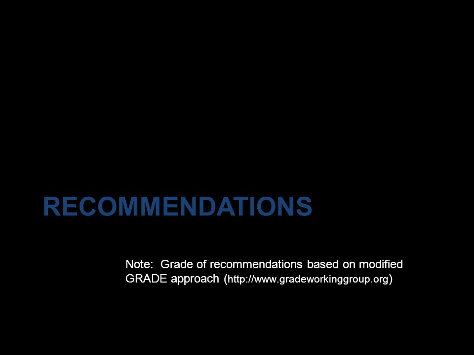Recommendations Note: Grade of recommendations based on modified GRADE approach (http://www.gradeworkinggroup.org)