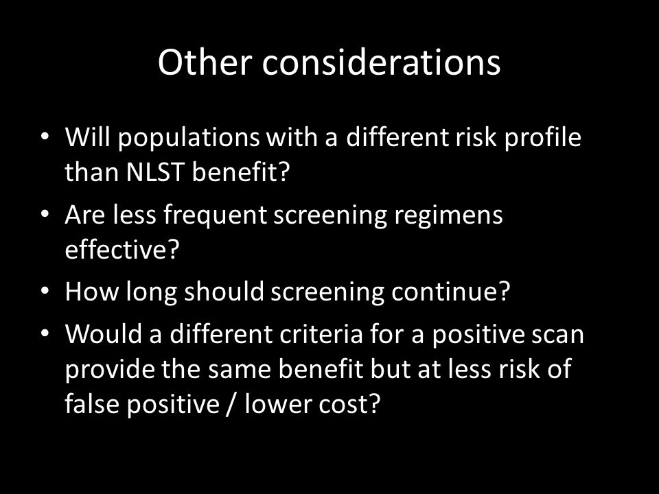 Other considerations Will populations with a different risk profile than NLST benefit Are less frequent screening regimens effective