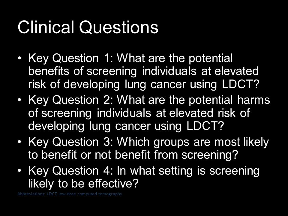 Clinical Questions Key Question 1: What are the potential benefits of screening individuals at elevated risk of developing lung cancer using LDCT