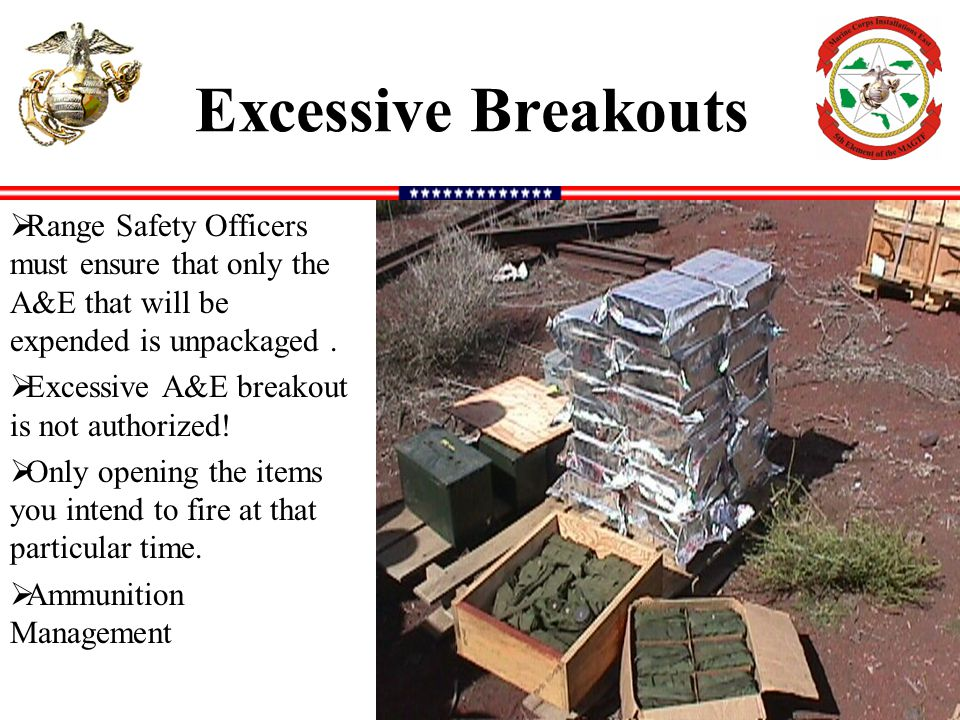 Excessive Breakouts Range Safety Officers must ensure that only the A&E that will be expended is unpackaged .