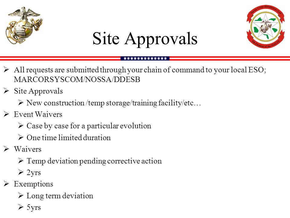 Site Approvals All requests are submitted through your chain of command to your local ESO; MARCORSYSCOM/NOSSA/DDESB.