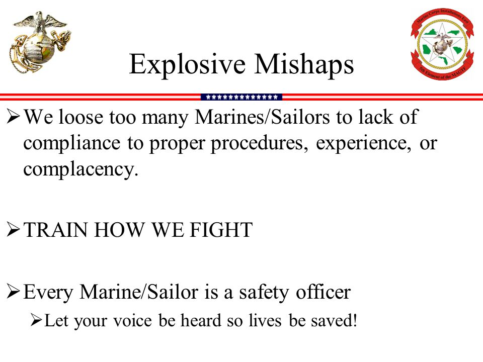 Explosive Mishaps We loose too many Marines/Sailors to lack of compliance to proper procedures, experience, or complacency.