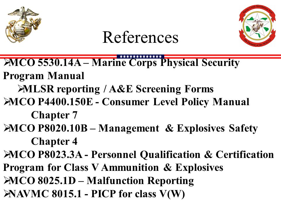 References MCO 5530.14A – Marine Corps Physical Security Program Manual. MLSR reporting / A&E Screening Forms.