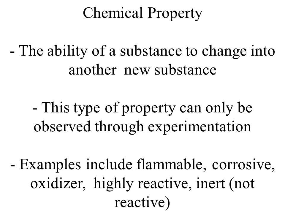 Chemical Property - The ability of a substance to change into another new substance - This type of property can only be observed through experimentation - Examples include flammable, corrosive, oxidizer, highly reactive, inert (not reactive)